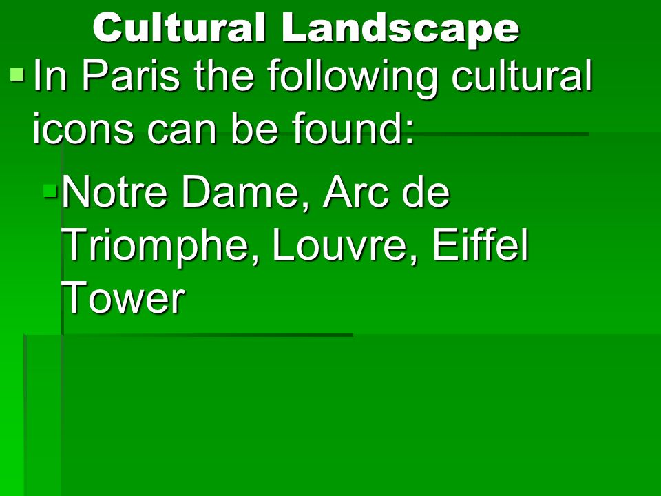 Cultural Landscape In Paris the following cultural icons can be found: In Paris the following cultural icons can be found: Notre Dame, Arc de Triomphe, Louvre, Eiffel Tower Notre Dame, Arc de Triomphe, Louvre, Eiffel Tower