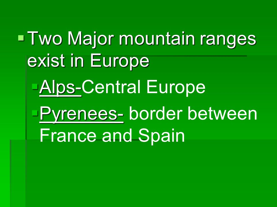 Two Major mountain ranges exist in Europe Two Major mountain ranges exist in Europe Alps- Alps-Central Europe Pyrenees- Pyrenees- border between France and Spain
