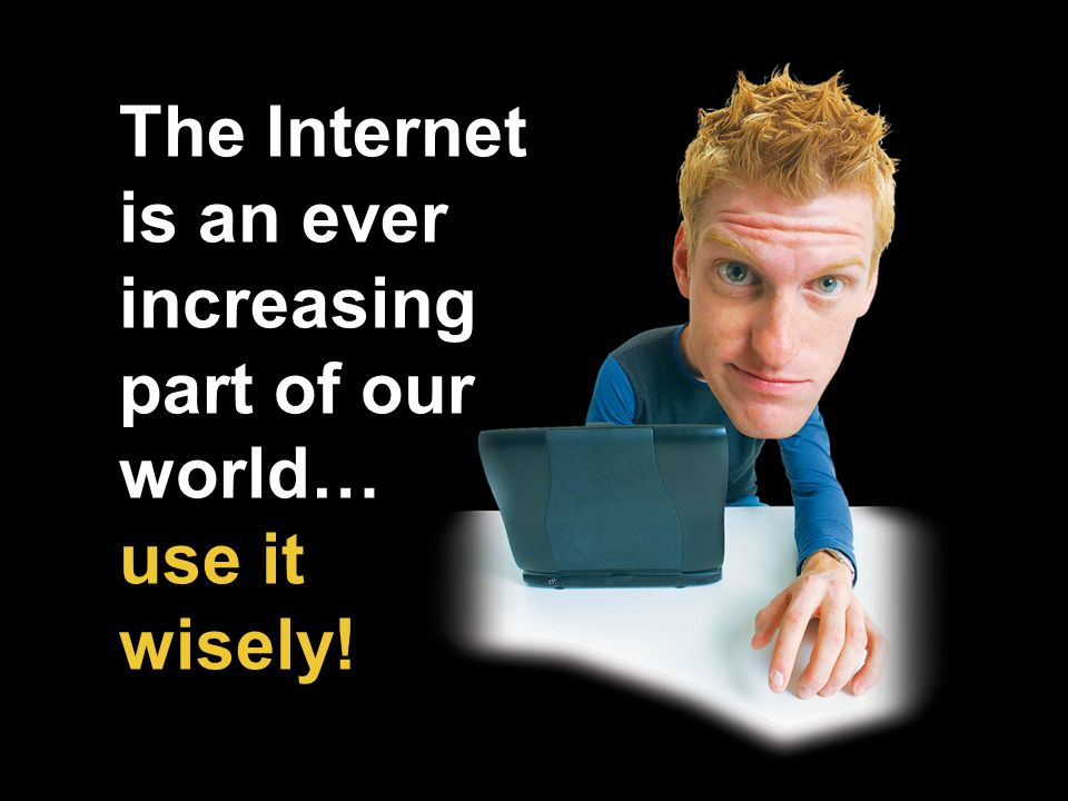 The Internet is an ever increasing part of our world… use it wisely!