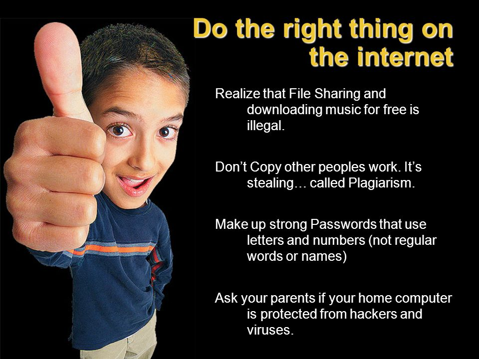 Do the right thing on the internet Realize that File Sharing and downloading music for free is illegal. Dont Copy other peoples work. Its stealing… ca