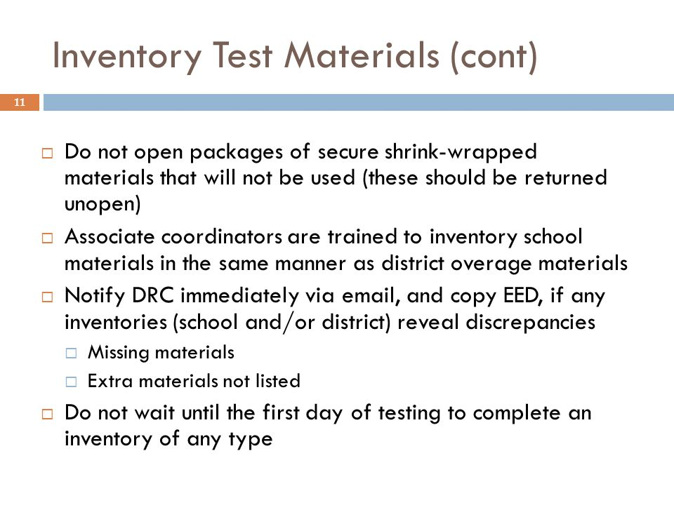 11 Inventory Test Materials (cont) Do not open packages of secure shrink-wrapped materials that will not be used (these should be returned unopen) Associate coordinators are trained to inventory school materials in the same manner as district overage materials Notify DRC immediately via email, and copy EED, if any inventories (school and/or district) reveal discrepancies Missing materials Extra materials not listed Do not wait until the first day of testing to complete an inventory of any type
