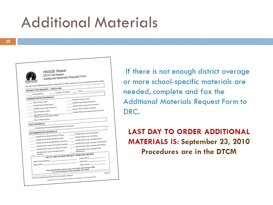 15 If there is not enough district overage or more school-specific materials are needed, complete and fax the Additional Materials Request Form to DRC