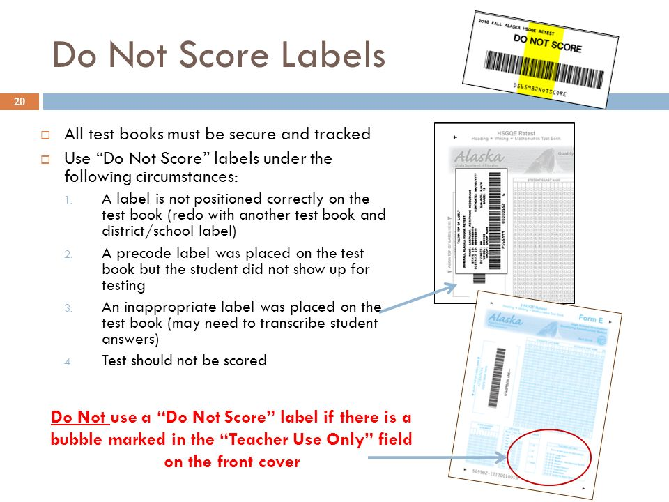 20 Do Not use a Do Not Score label if there is a bubble marked in the Teacher Use Only field on the front cover Do Not Score Labels All test books mus