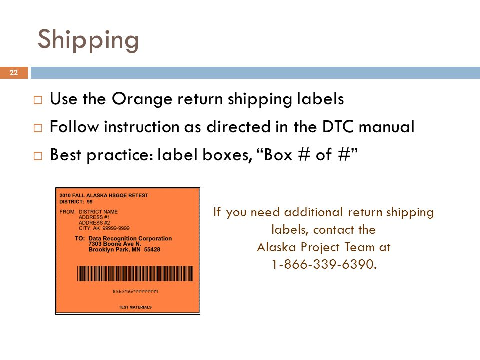 22 If you need additional return shipping labels, contact the Alaska Project Team at 1-866-339-6390. Shipping Use the Orange return shipping labels Fo