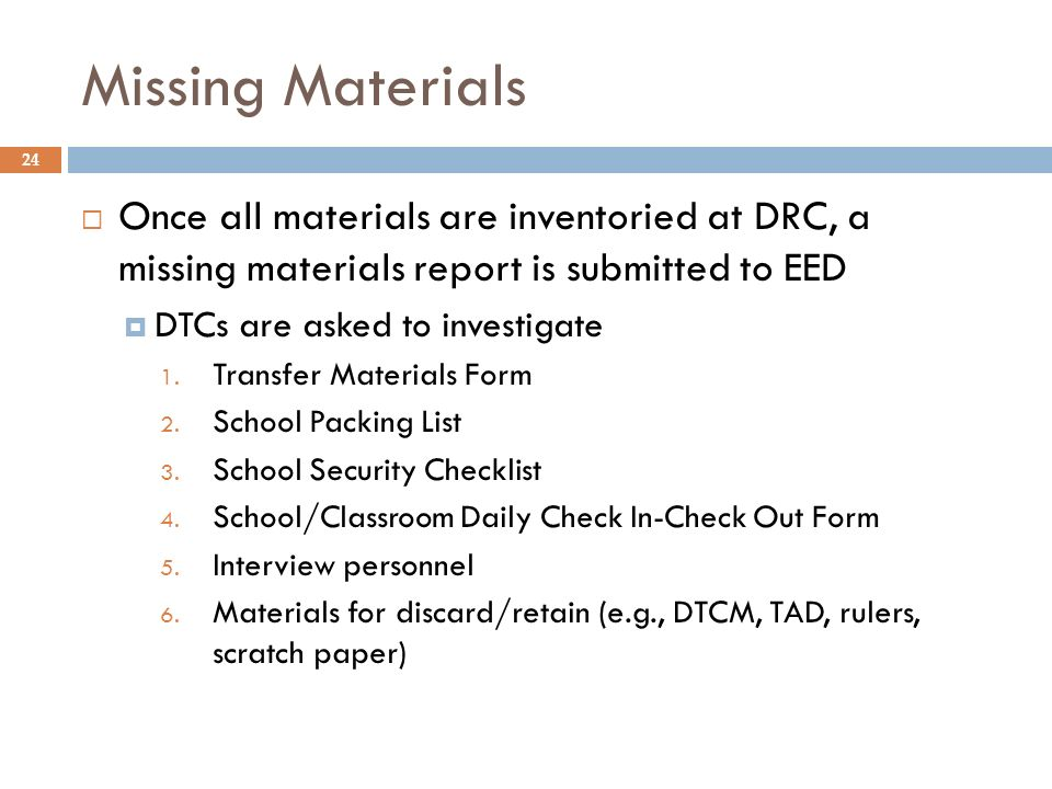 Missing Materials Once all materials are inventoried at DRC, a missing materials report is submitted to EED DTCs are asked to investigate 1.