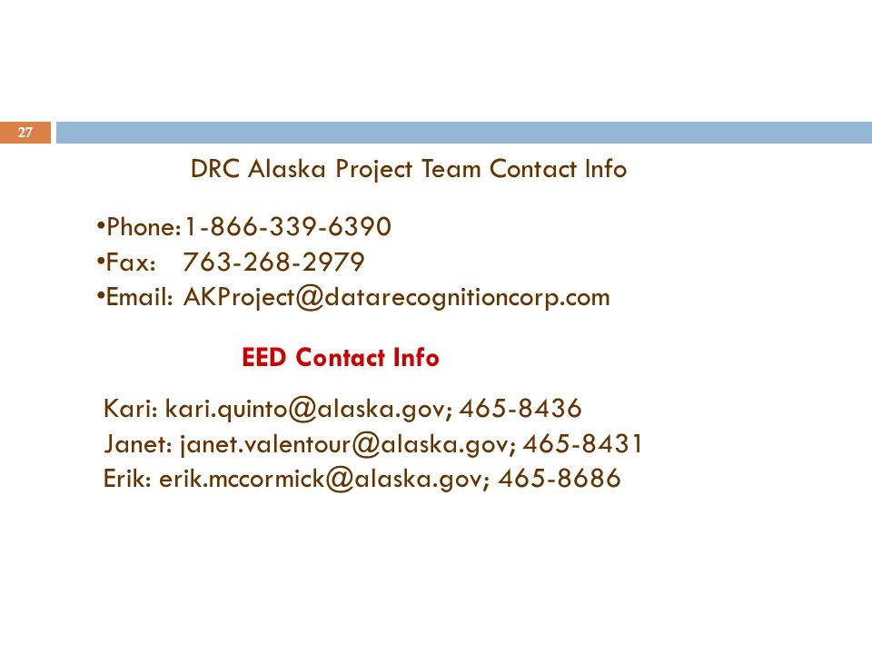 27 DRC Alaska Project Team Contact Info Phone:1-866-339-6390 Fax:763-268-2979 Email:AKProject@datarecognitioncorp.com EED Contact Info Kari: kari.quinto@alaska.gov; 465-8436 Janet: janet.valentour@alaska.gov; 465-8431 Erik: erik.mccormick@alaska.gov; 465-8686