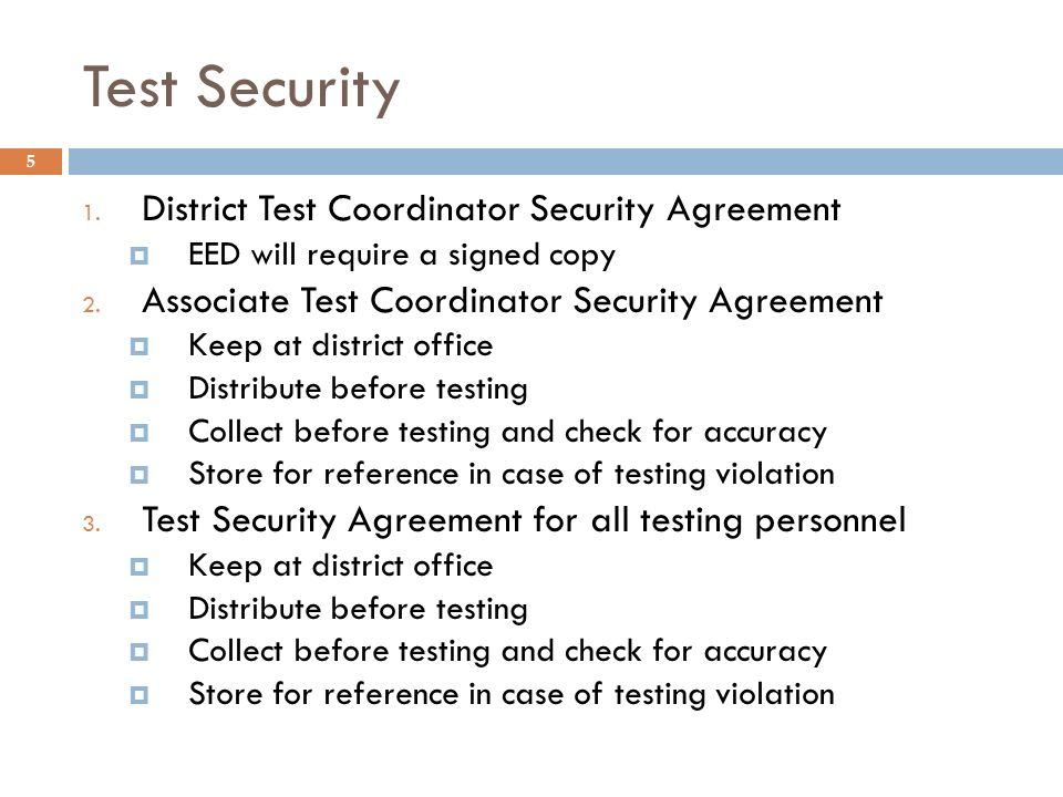 Test Security 5 1. District Test Coordinator Security Agreement EED will require a signed copy 2. Associate Test Coordinator Security Agreement Keep a