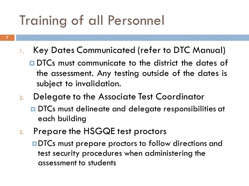 7 Training of all Personnel 1. Key Dates Communicated (refer to DTC Manual) DTCs must communicate to the district the dates of the assessment. Any tes