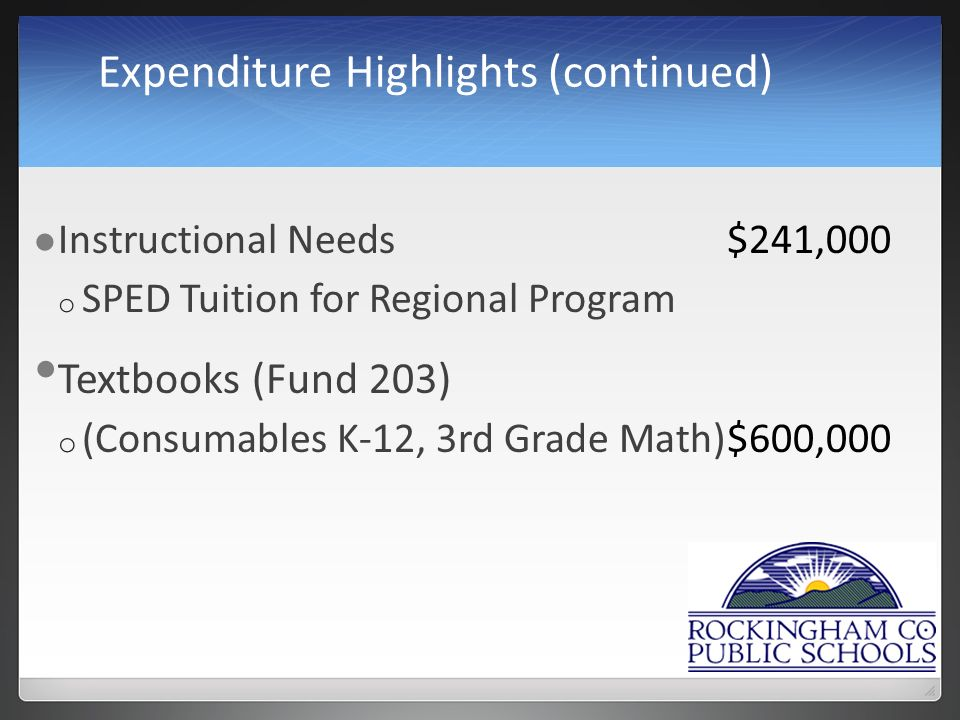 Expenditure Highlights (continued) Instructional Needs$241,000 o SPED Tuition for Regional Program Textbooks (Fund 203) o (Consumables K-12, 3rd Grade Math)$600,000