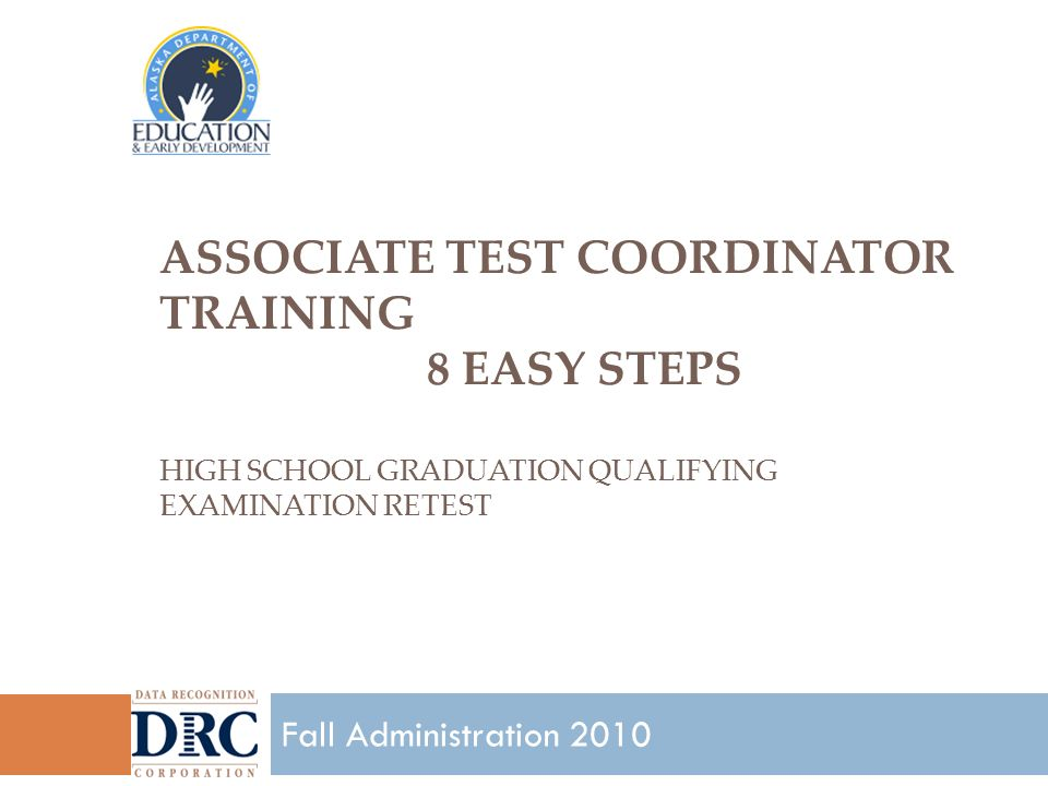 ASSOCIATE TEST COORDINATOR TRAINING 8 EASY STEPS HIGH SCHOOL GRADUATION QUALIFYING EXAMINATION RETEST 1 Fall Administration 2010