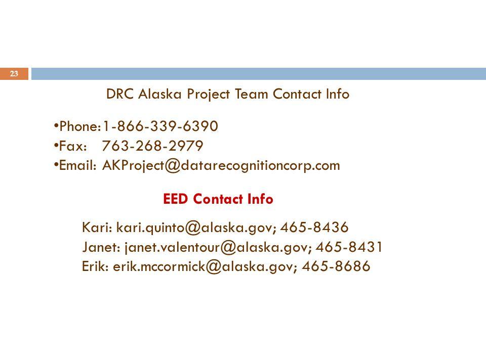 23 DRC Alaska Project Team Contact Info Phone:1-866-339-6390 Fax:763-268-2979 Email:AKProject@datarecognitioncorp.com EED Contact Info Kari: kari.quinto@alaska.gov; 465-8436 Janet: janet.valentour@alaska.gov; 465-8431 Erik: erik.mccormick@alaska.gov; 465-8686