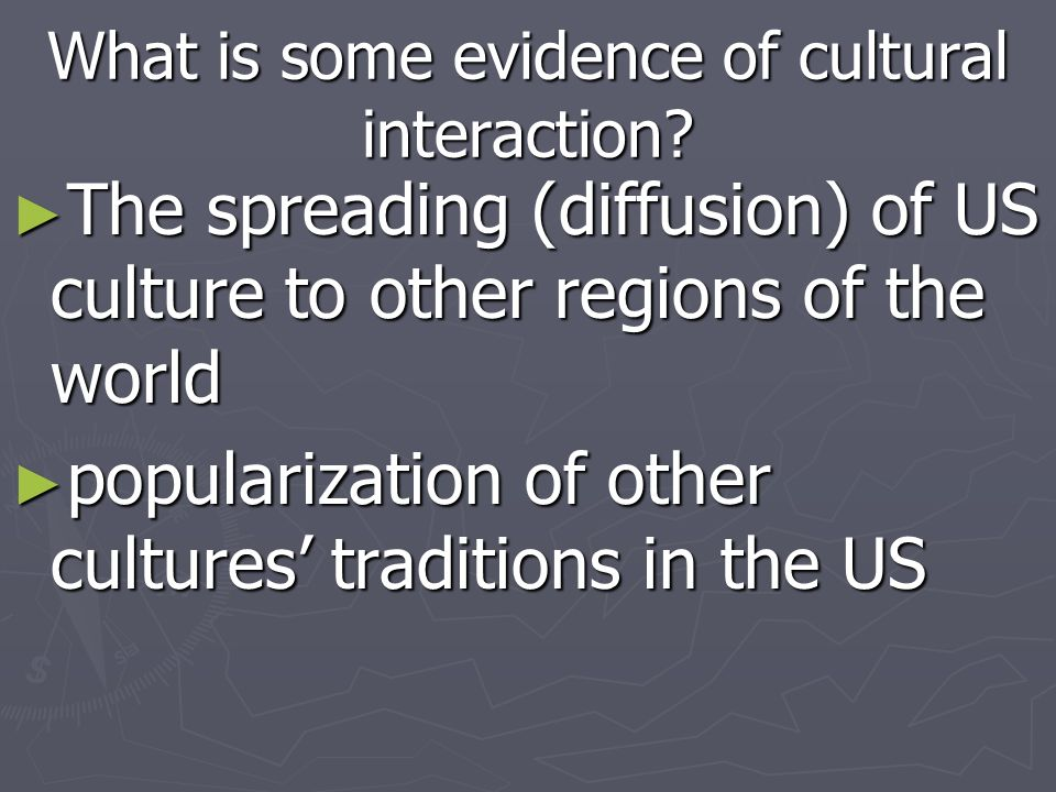 What is some evidence of cultural interaction? The spreading (diffusion) of US culture to other regions of the world The spreading (diffusion) of US c