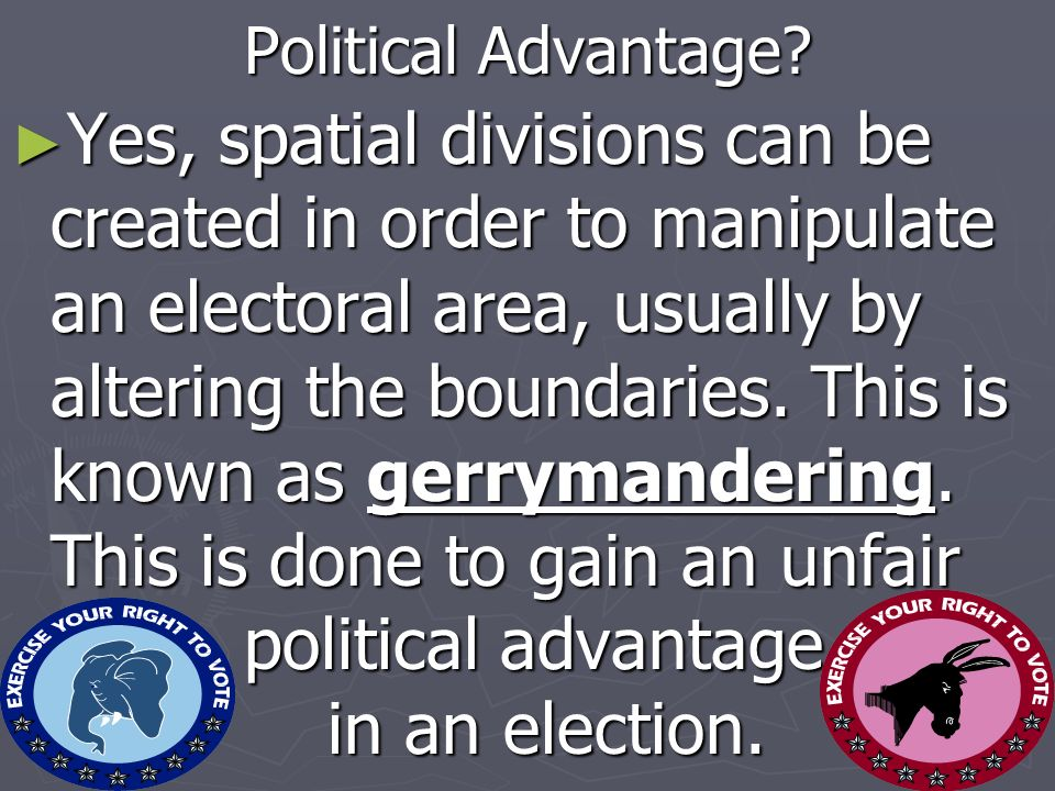 Political Advantage? Yes, spatial divisions can be created in order to manipulate an electoral area, usually by altering the boundaries. This is known