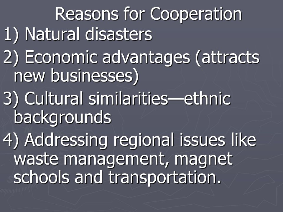 Reasons for Cooperation 1) Natural disasters 2) Economic advantages (attracts new businesses) 3) Cultural similaritiesethnic backgrounds 4) Addressing