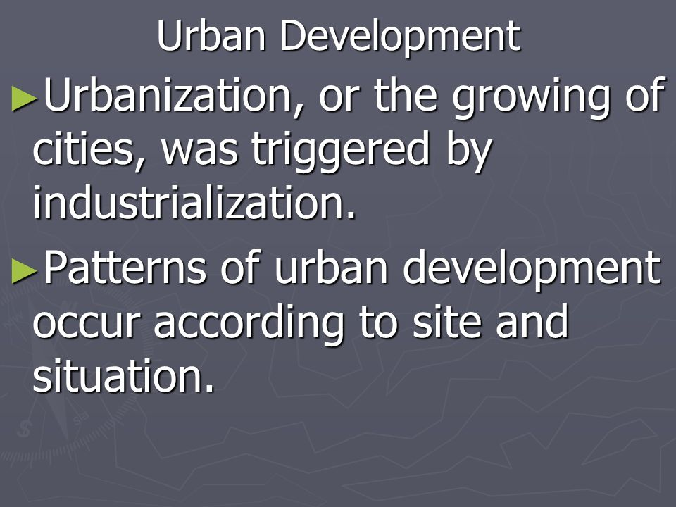 Urban Development Urbanization, or the growing of cities, was triggered by industrialization. Urbanization, or the growing of cities, was triggered by