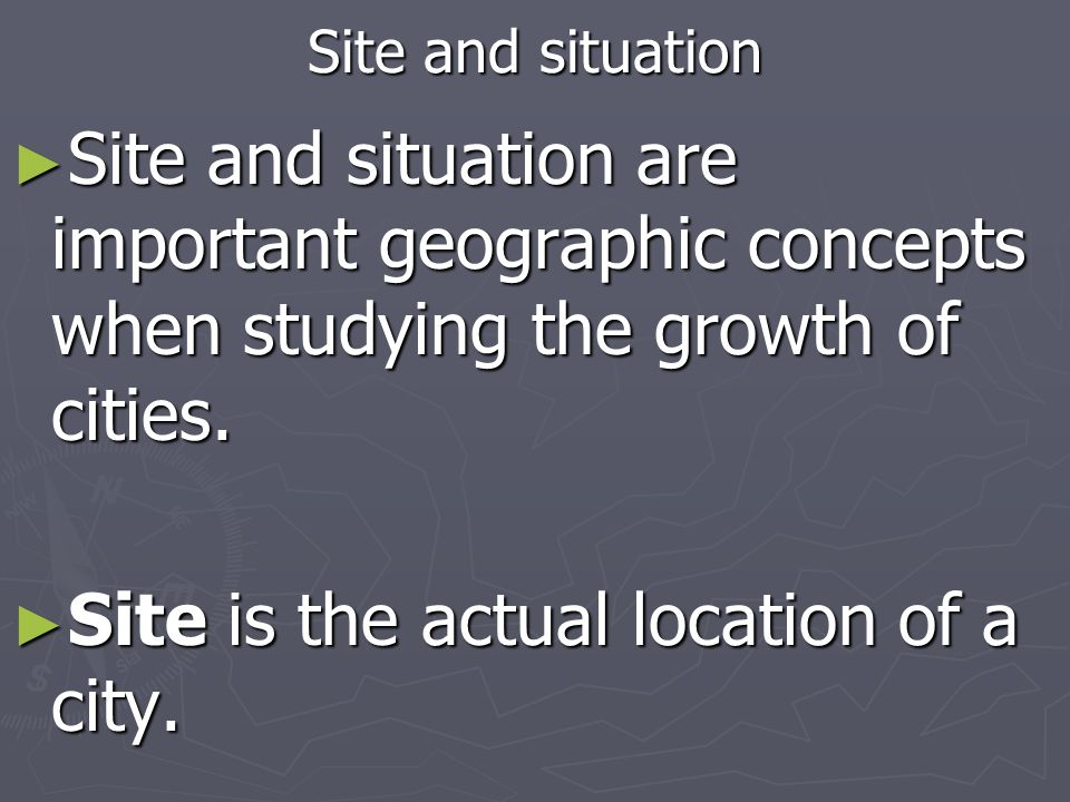Site and situation Site and situation are important geographic concepts when studying the growth of cities. Site and situation are important geographi