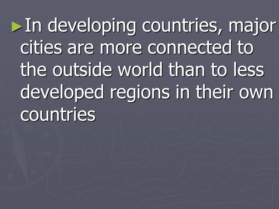In developing countries, major cities are more connected to the outside world than to less developed regions in their own countries In developing coun