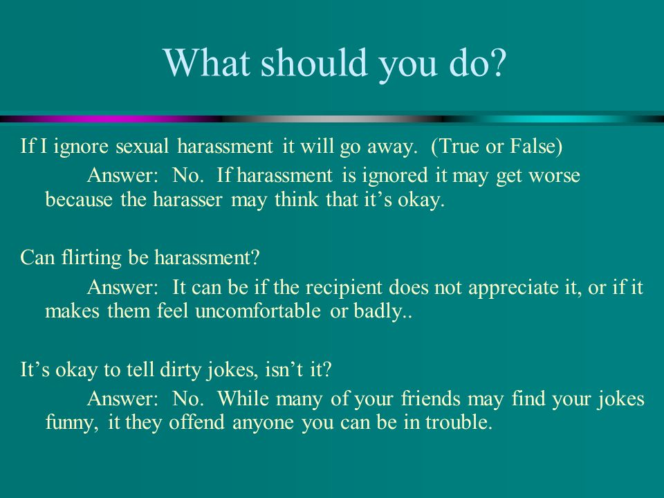 If I ignore sexual harassment it will go away. (True or False) Answer: No. If harassment is ignored it may get worse because the harasser may think th