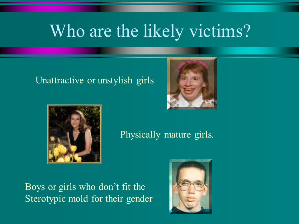 Who are the likely victims? Unattractive or unstylish girls Physically mature girls. Boys or girls who dont fit the Sterotypic mold for their gender