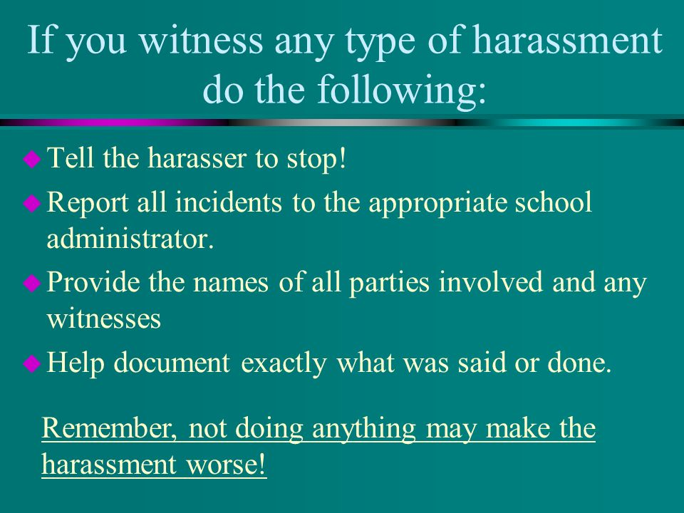 If you witness any type of harassment do the following: u Tell the harasser to stop! u Report all incidents to the appropriate school administrator. u