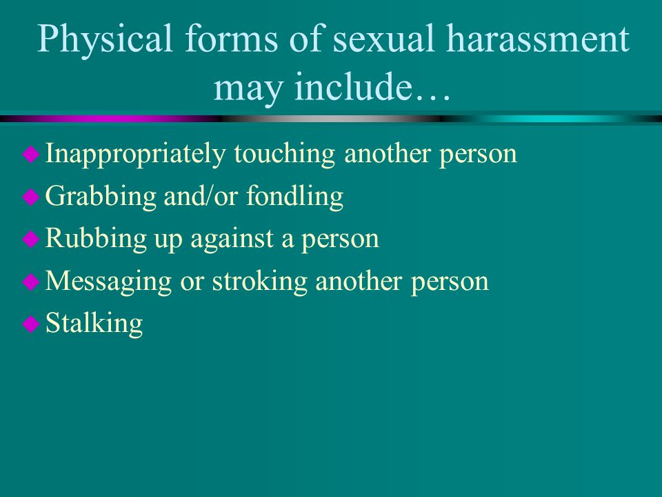 Physical forms of sexual harassment may include… u Inappropriately touching another person u Grabbing and/or fondling u Rubbing up against a person u Messaging or stroking another person u Stalking