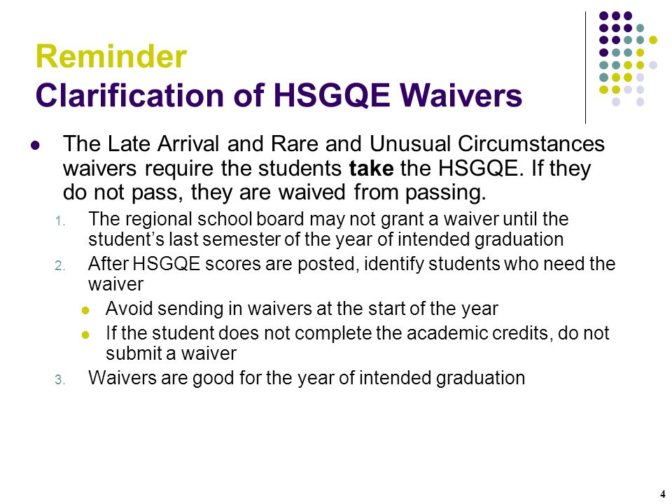 4 Reminder Clarification of HSGQE Waivers The Late Arrival and Rare and Unusual Circumstances waivers require the students take the HSGQE. If they do