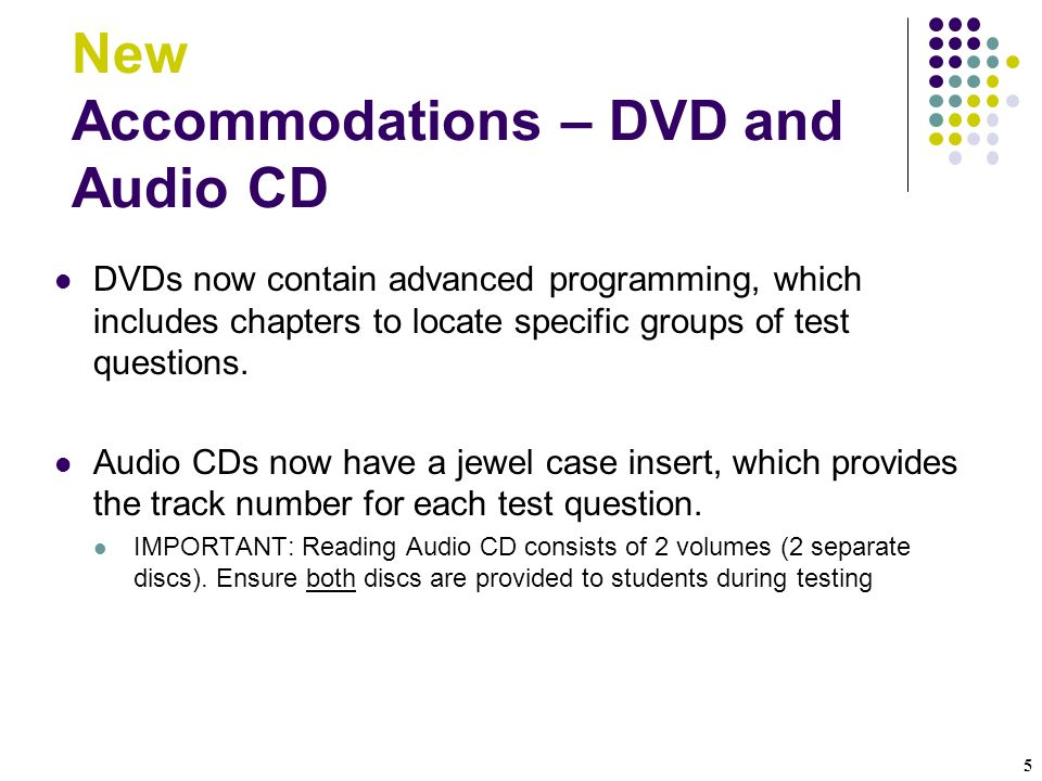 5 New Accommodations – DVD and Audio CD DVDs now contain advanced programming, which includes chapters to locate specific groups of test questions.