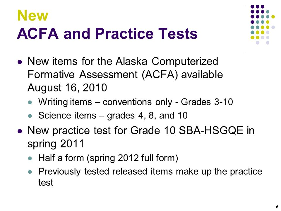 6 New ACFA and Practice Tests New items for the Alaska Computerized Formative Assessment (ACFA) available August 16, 2010 Writing items – conventions only - Grades 3-10 Science items – grades 4, 8, and 10 New practice test for Grade 10 SBA-HSGQE in spring 2011 Half a form (spring 2012 full form) Previously tested released items make up the practice test