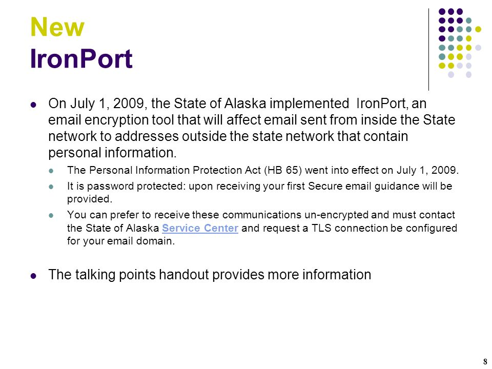 8 New IronPort On July 1, 2009, the State of Alaska implemented IronPort, an email encryption tool that will affect email sent from inside the State network to addresses outside the state network that contain personal information.