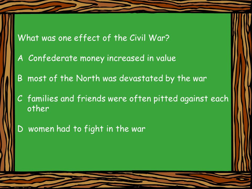 What was one effect of the Civil War? A Confederate money increased in value B most of the North was devastated by the war C families and friends were
