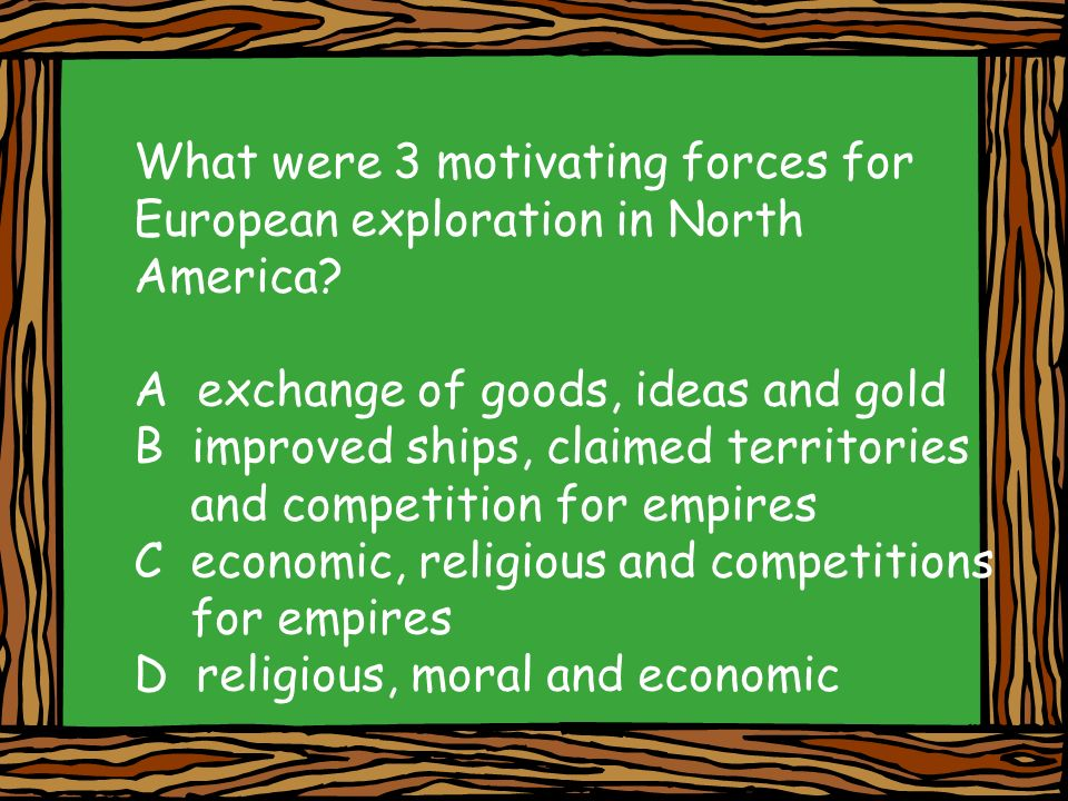 What were 3 motivating forces for European exploration in North America? A exchange of goods, ideas and gold B improved ships, claimed territories and