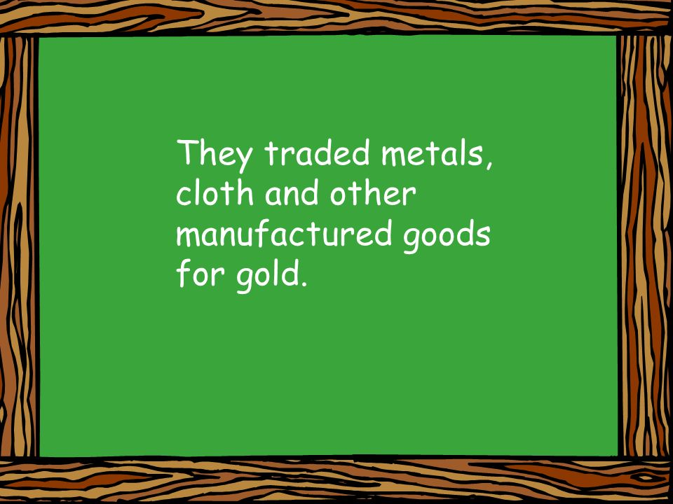 They traded metals, cloth and other manufactured goods for gold.