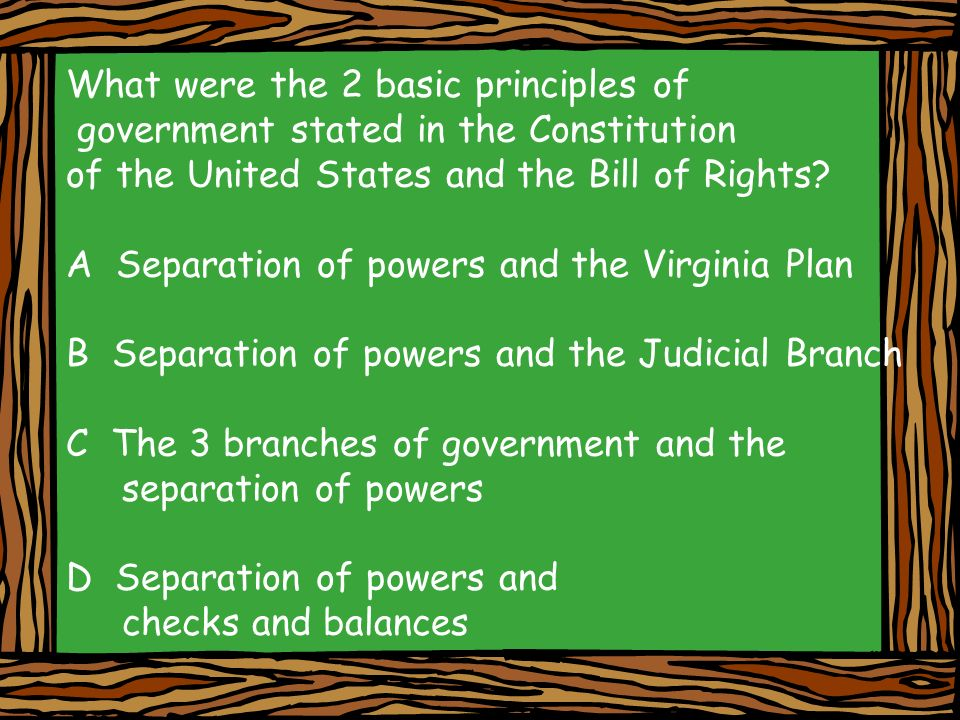 What were the 2 basic principles of government stated in the Constitution of the United States and the Bill of Rights? A Separation of powers and the