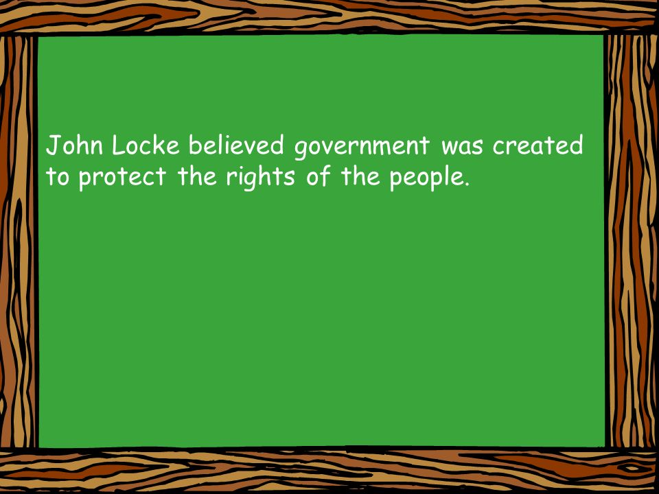 John Locke believed government was created to protect the rights of the people.