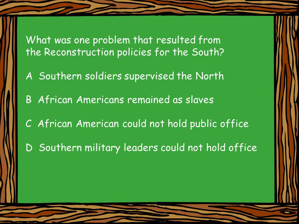 What was one problem that resulted from the Reconstruction policies for the South? A Southern soldiers supervised the North B African Americans remain