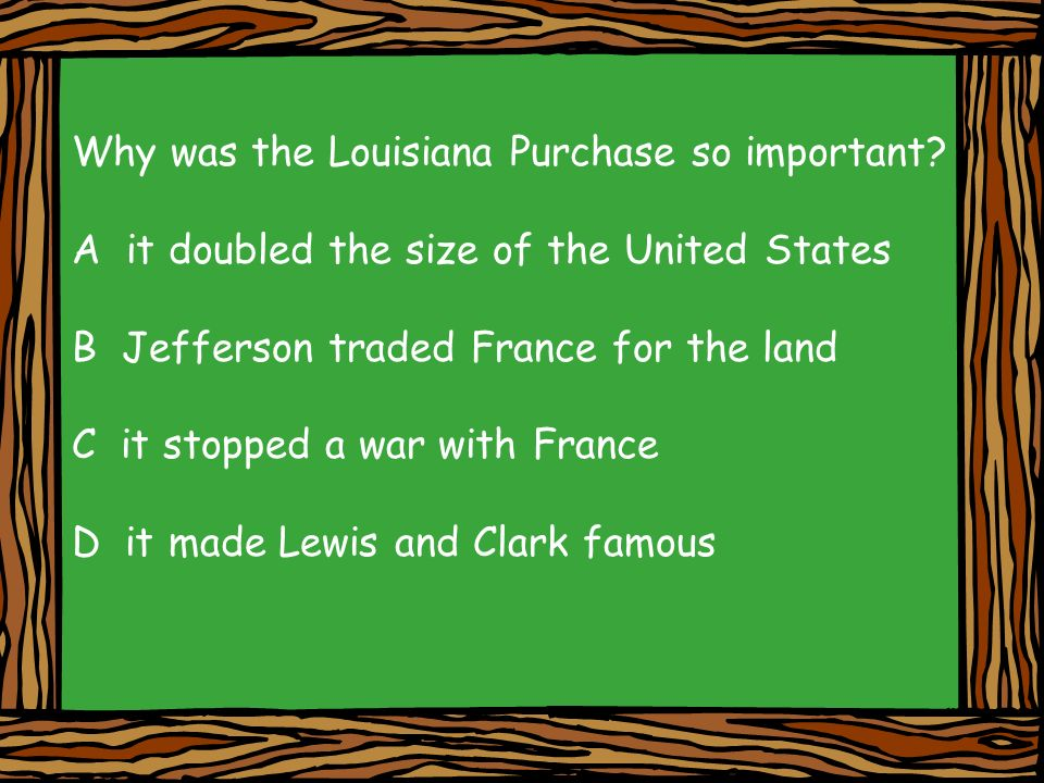 Why was the Louisiana Purchase so important? A it doubled the size of the United States B Jefferson traded France for the land C it stopped a war with