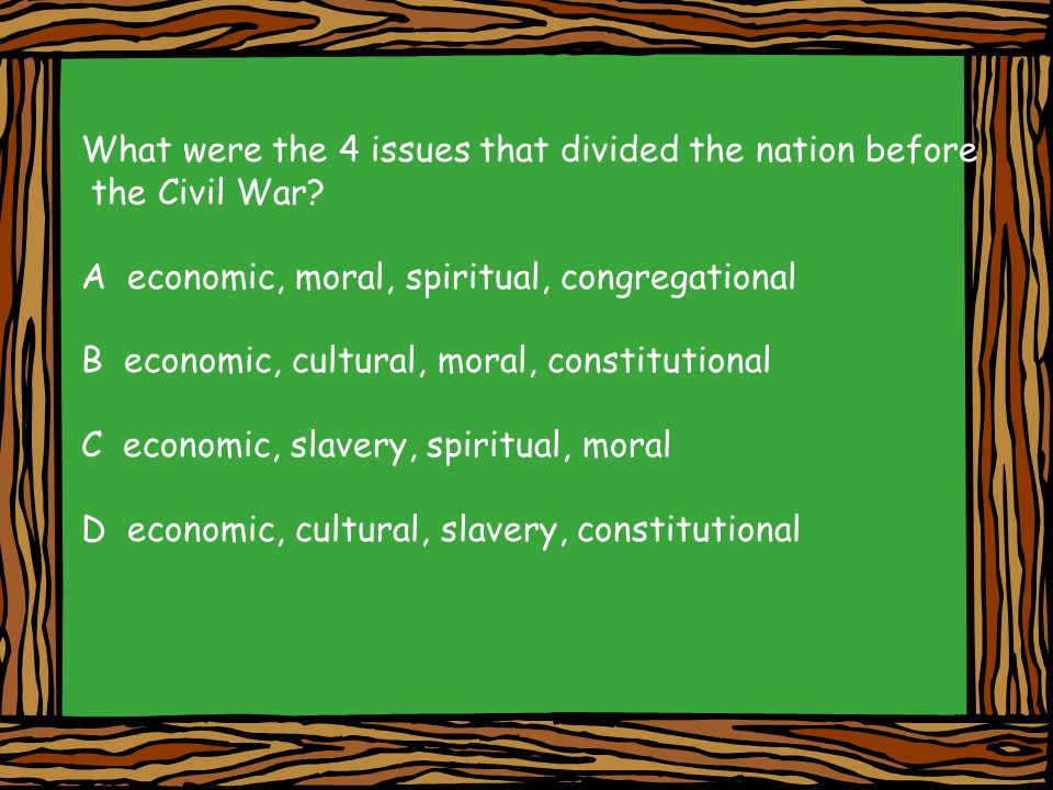 What were the 4 issues that divided the nation before the Civil War? A economic, moral, spiritual, congregational B economic, cultural, moral, constit
