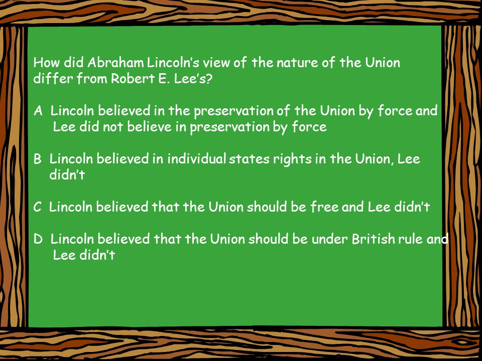 How did Abraham Lincolns view of the nature of the Union differ from Robert E. Lees? A Lincoln believed in the preservation of the Union by force and