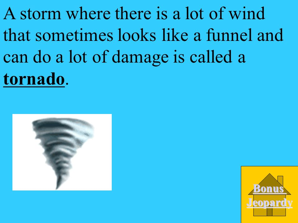 A storm where there is a lot of wind that sometimes looks like a funnel and can do a lot of damage is called a __________. A. Blizzard D. Tornado C. H