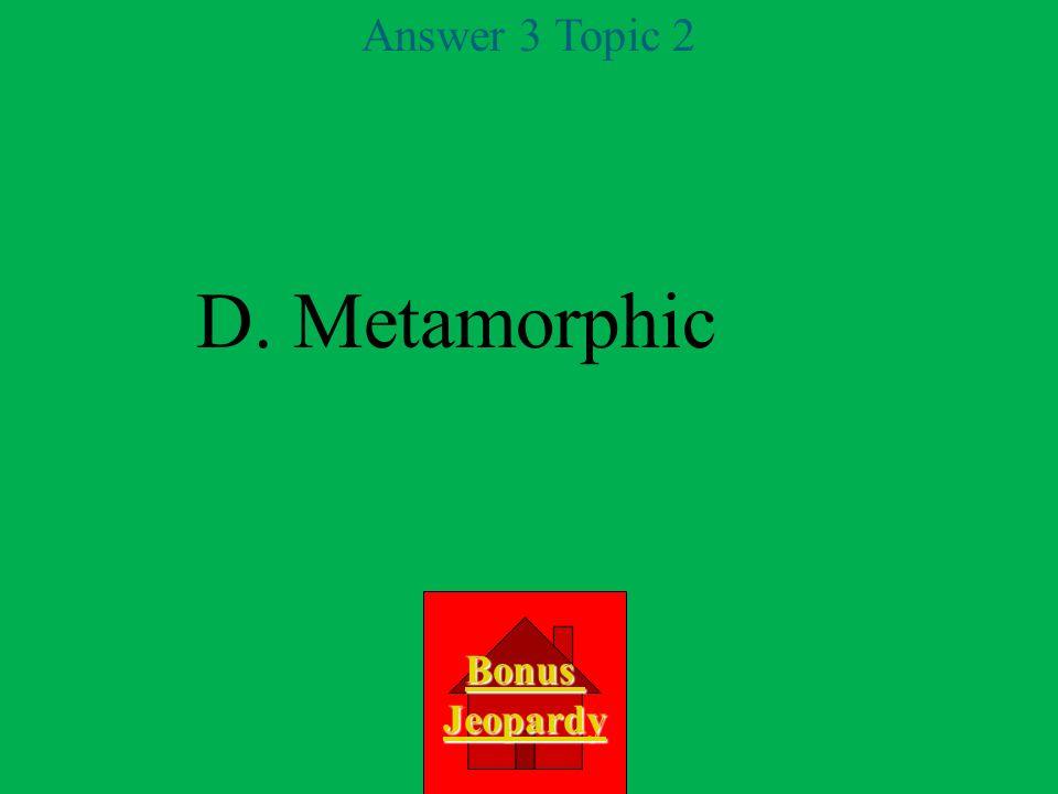 Question 3 Topic 2 A.sedimentary D. metamorphic C.