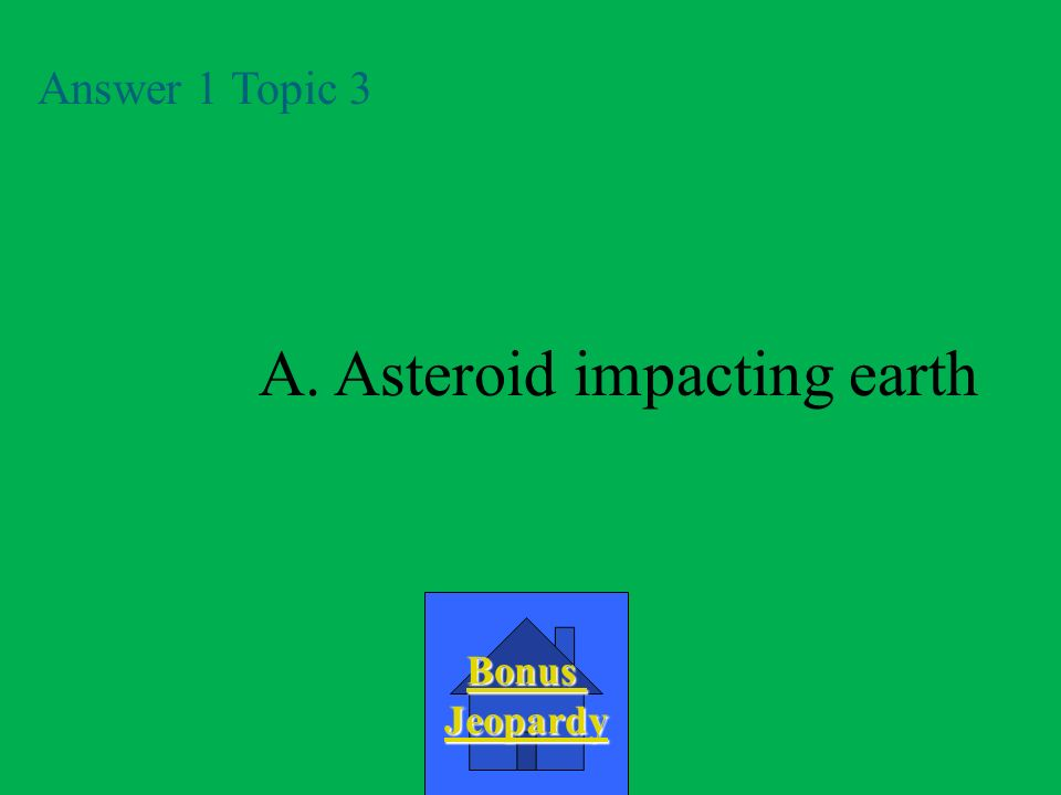 A.asteroid impact with earth Question 1 Topic 3 D.