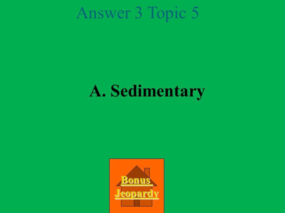 Question 3 Topic 5 A.Sedimentary B. Igneous C. Metamorphic D.