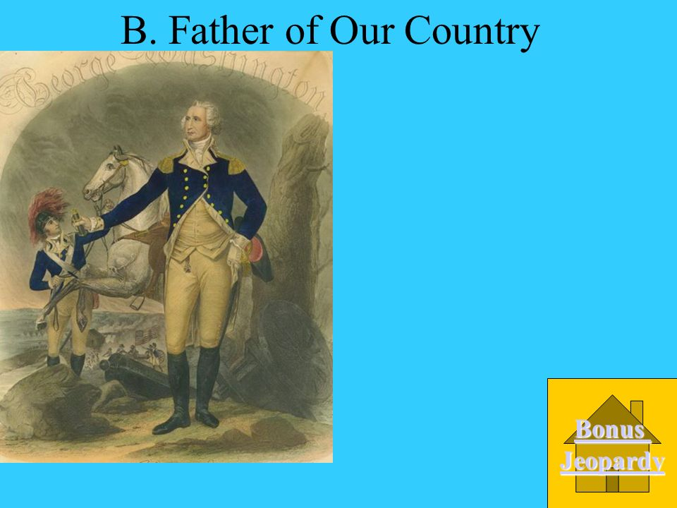 What nickname has been given to George Washington because of his contributions to our country? A. Commander-in-Chief D. First President C. His Royal H