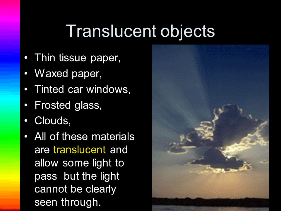 Transparent objects: The windows on a school bus, A clear empty glass, A clear window pane, The lenses of some eyeglasses, Clear plastic wrap, The glass on a clock, A hand lens, Colored glass… ALL of these are transparent.