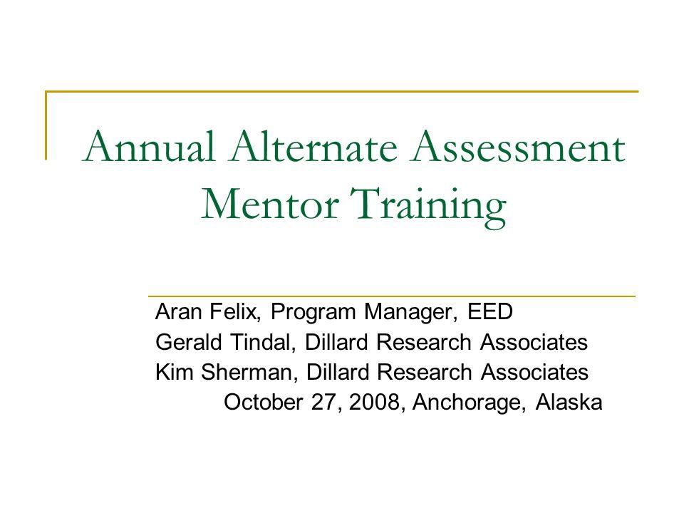 Annual Alternate Assessment Mentor Training Aran Felix, Program Manager, EED Gerald Tindal, Dillard Research Associates Kim Sherman, Dillard Research