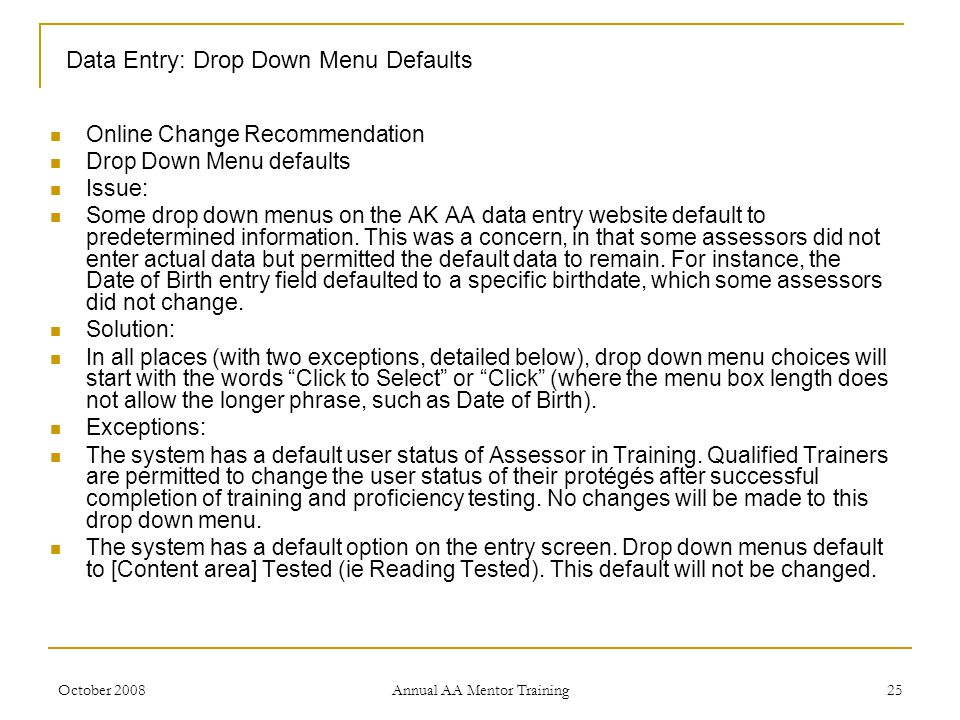 October 2008 Annual AA Mentor Training 25 Data Entry: Drop Down Menu Defaults Online Change Recommendation Drop Down Menu defaults Issue: Some drop do