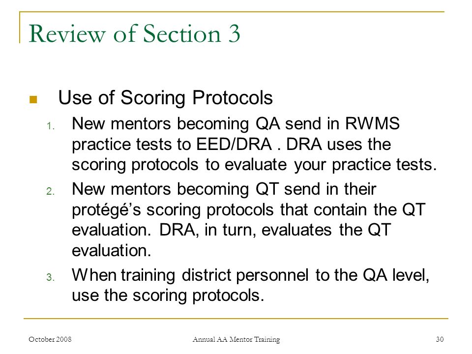 October 2008 Annual AA Mentor Training 30 Review of Section 3 Use of Scoring Protocols 1. New mentors becoming QA send in RWMS practice tests to EED/D