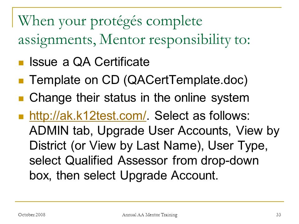 October 2008 Annual AA Mentor Training 33 When your protégés complete assignments, Mentor responsibility to: Issue a QA Certificate Template on CD (QA