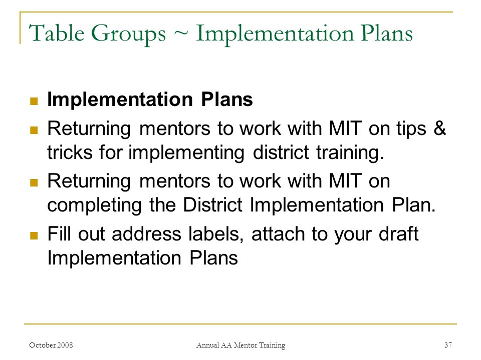 October 2008 Annual AA Mentor Training 37 Table Groups ~ Implementation Plans Implementation Plans Returning mentors to work with MIT on tips & tricks