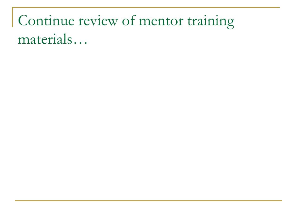 Continue review of mentor training materials…